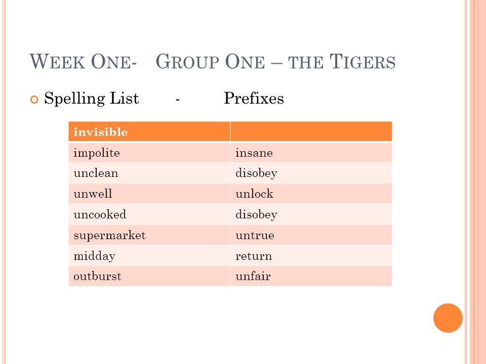 W EEK O NE - G ROUP O NE – THE T IGERS Spelling List-Prefixes invisible impoliteinsane uncleandisobey unwellunlock uncookeddisobey supermarketuntrue m