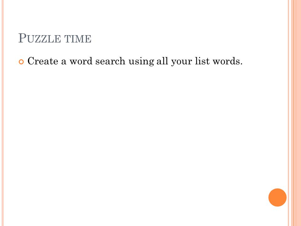 P UZZLE TIME Create a word search using all your list words.