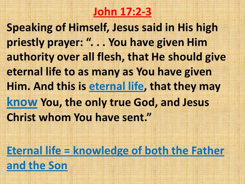John 17:2-3 Speaking of Himself, Jesus said in His high priestly prayer: ...