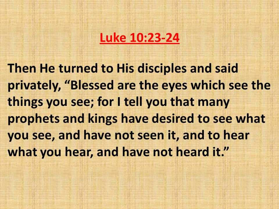 Luke 10:23-24 Then He turned to His disciples and said privately, Blessed are the eyes which see the things you see; for I tell you that many prophets and kings have desired to see what you see, and have not seen it, and to hear what you hear, and have not heard it.