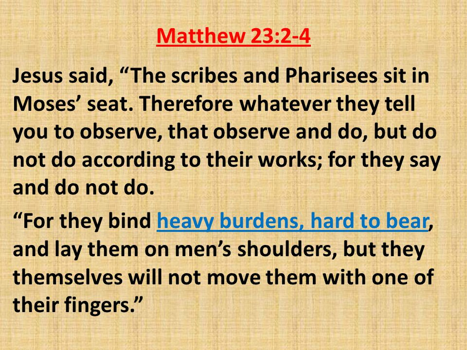 Matthew 23:2-4 Jesus said, The scribes and Pharisees sit in Moses' seat.