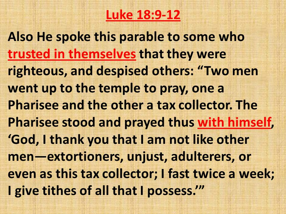 Luke 18:9-12 Also He spoke this parable to some who trusted in themselves that they were righteous, and despised others: Two men went up to the temple to pray, one a Pharisee and the other a tax collector.