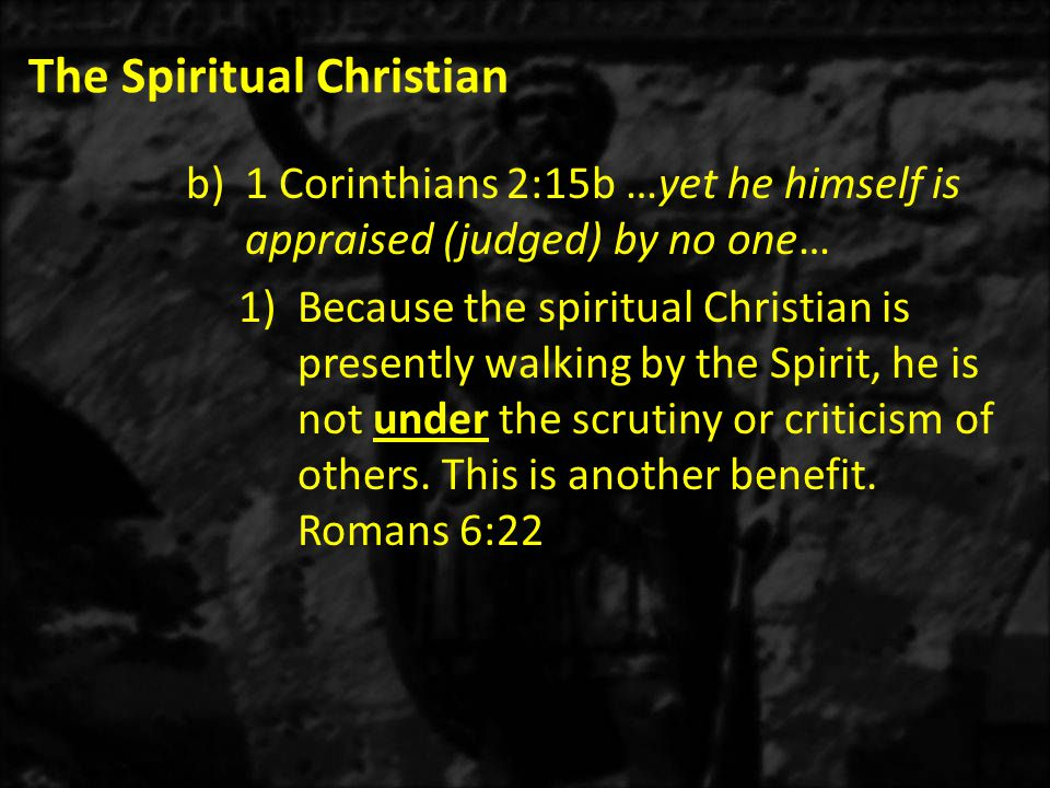 The Spiritual Christian b)1 Corinthians 2:15b …yet he himself is appraised (judged) by no one… 1)Because the spiritual Christian is presently walking by the Spirit, he is not under the scrutiny or criticism of others.