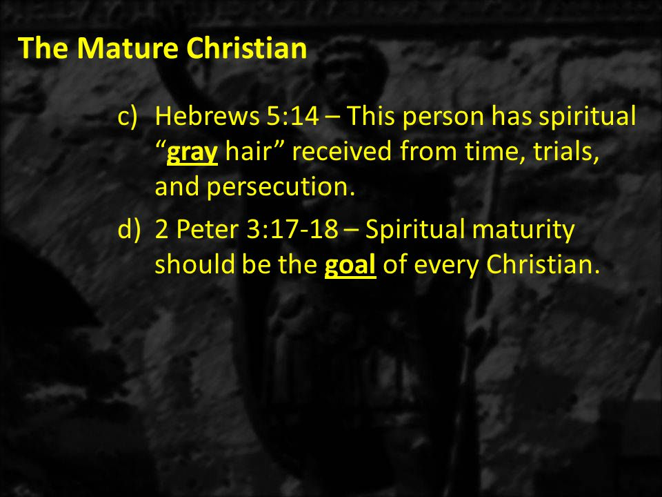 The Mature Christian c)Hebrews 5:14 – This person has spiritual gray hair received from time, trials, and persecution.
