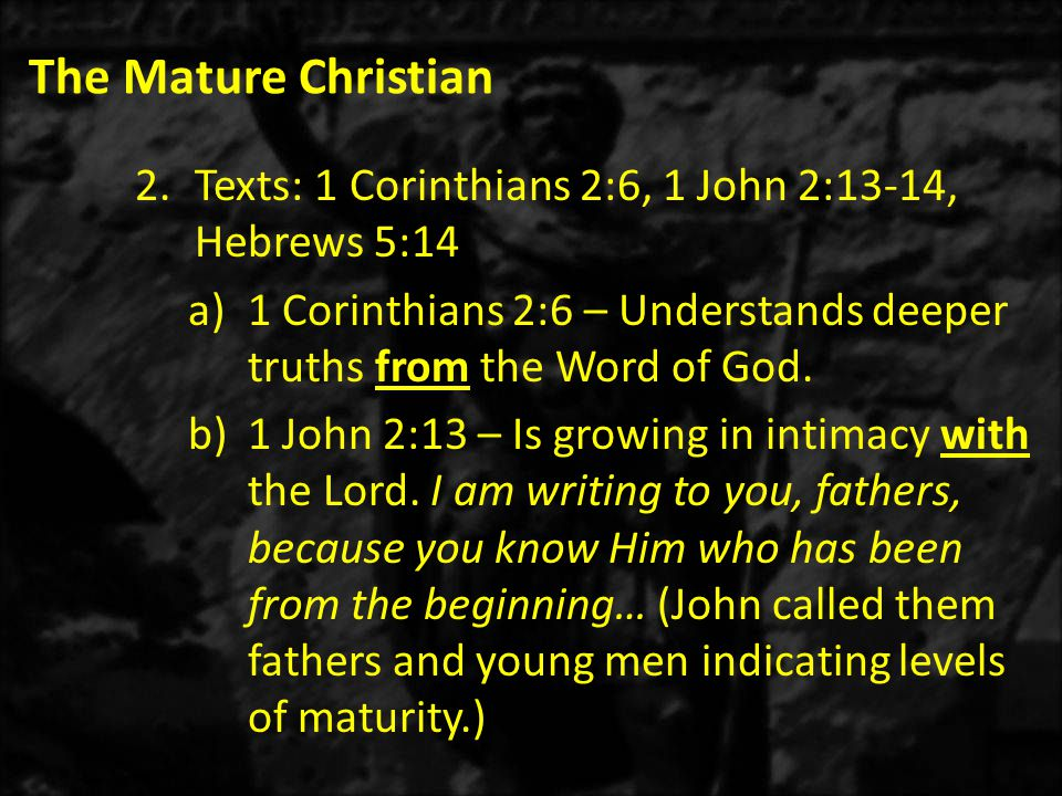 The Mature Christian 2.Texts: 1 Corinthians 2:6, 1 John 2:13-14, Hebrews 5:14 a)1 Corinthians 2:6 – Understands deeper truths from the Word of God.