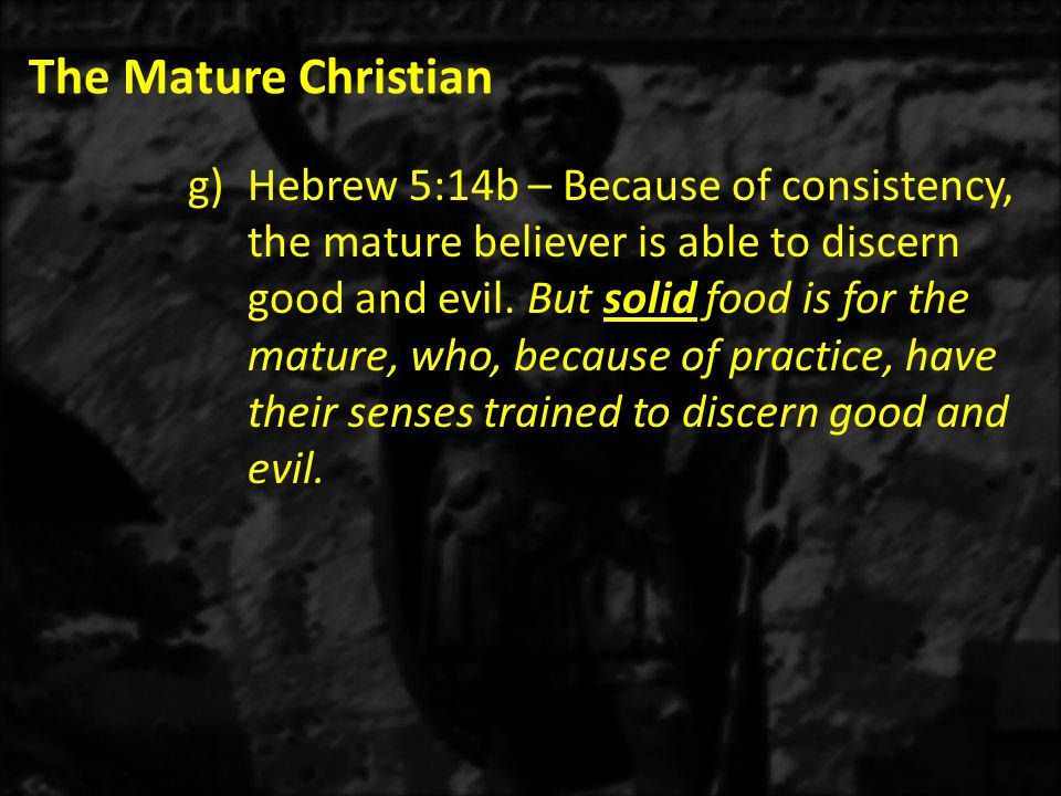 The Mature Christian g)Hebrew 5:14b – Because of consistency, the mature believer is able to discern good and evil.