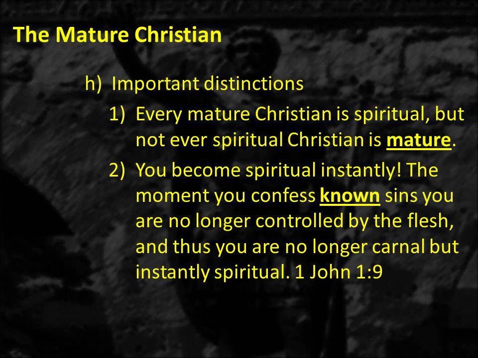 The Mature Christian h)Important distinctions 1)Every mature Christian is spiritual, but not ever spiritual Christian is mature.