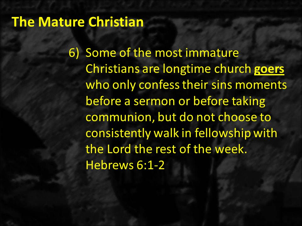 The Mature Christian 6)Some of the most immature Christians are longtime church goers who only confess their sins moments before a sermon or before taking communion, but do not choose to consistently walk in fellowship with the Lord the rest of the week.