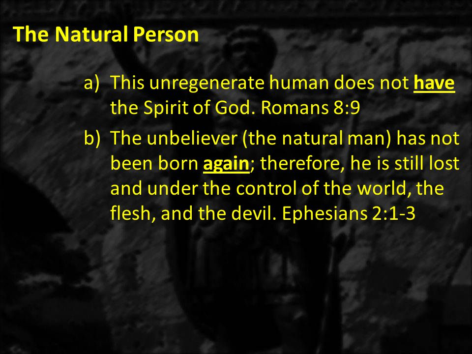The Natural Person a)This unregenerate human does not have the Spirit of God.