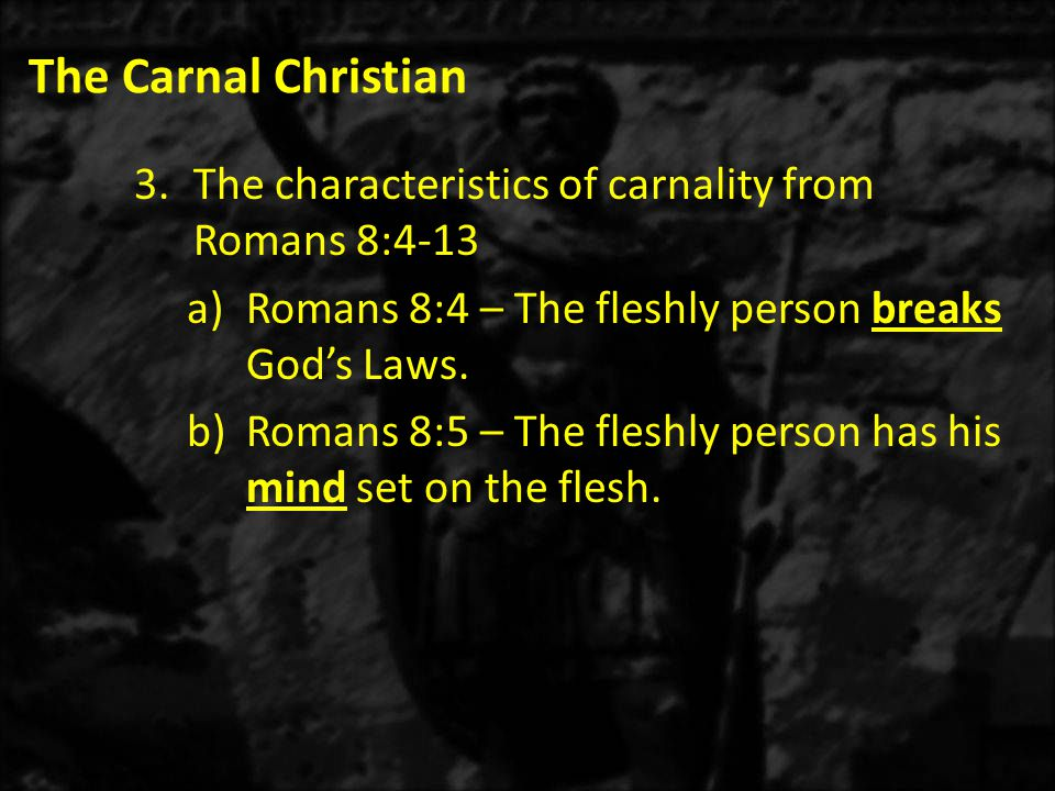 The Carnal Christian 3.The characteristics of carnality from Romans 8:4-13 a)Romans 8:4 – The fleshly person breaks God's Laws.