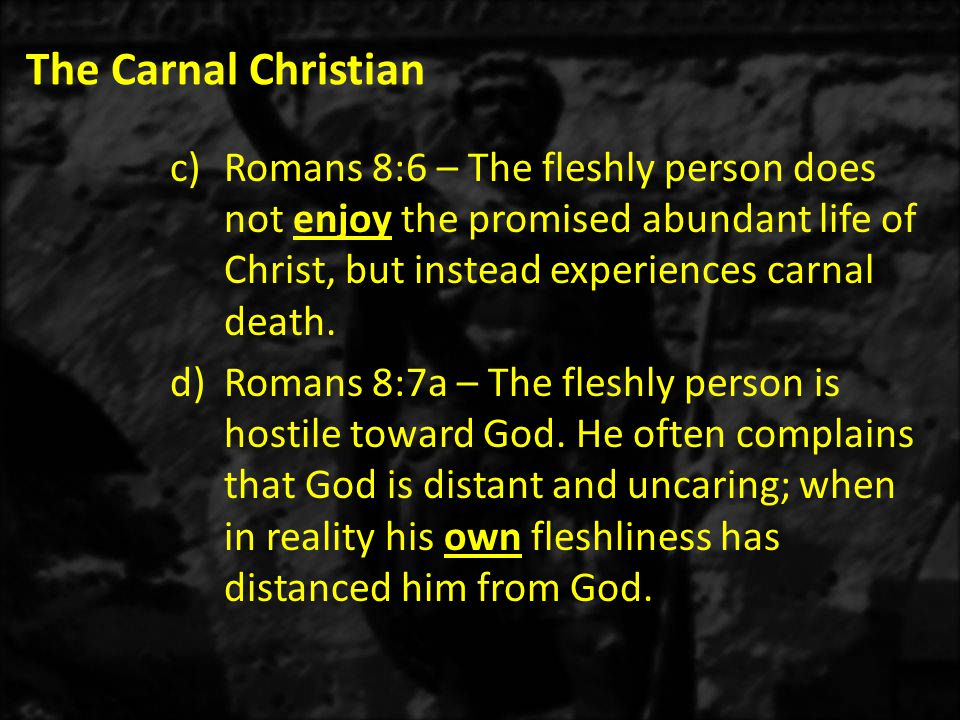 The Carnal Christian c)Romans 8:6 – The fleshly person does not enjoy the promised abundant life of Christ, but instead experiences carnal death.