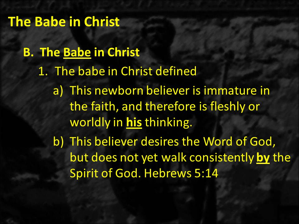 The Babe in Christ B.The Babe in Christ 1.The babe in Christ defined a)This newborn believer is immature in the faith, and therefore is fleshly or worldly in his thinking.