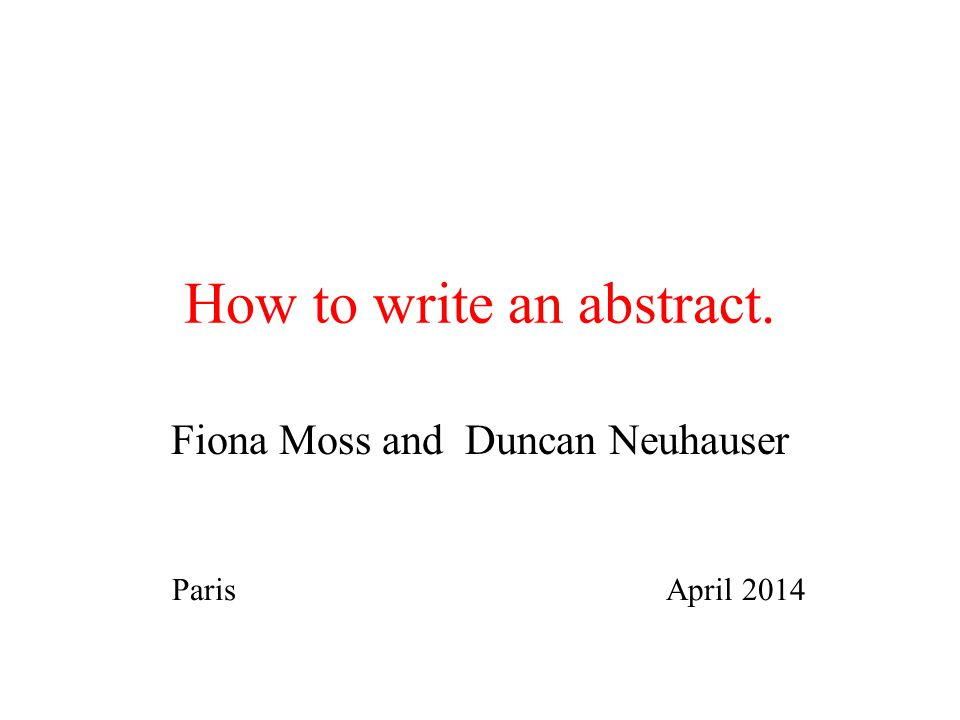 How to write an abstract. Fiona Moss and Duncan Neuhauser Paris April 2014