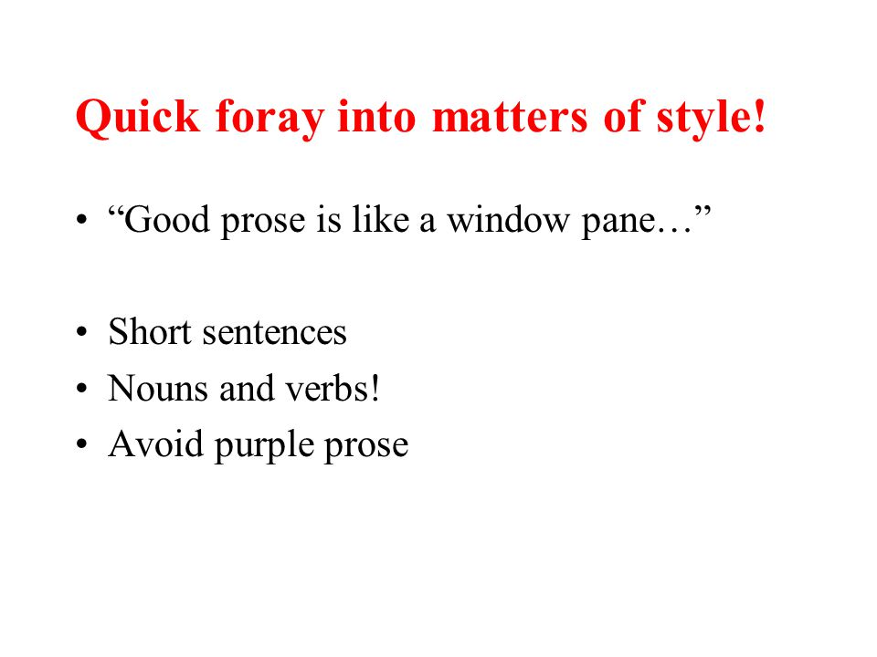"Quick foray into matters of style! ""Good prose is like a window pane…"" Short sentences Nouns and verbs! Avoid purple prose"