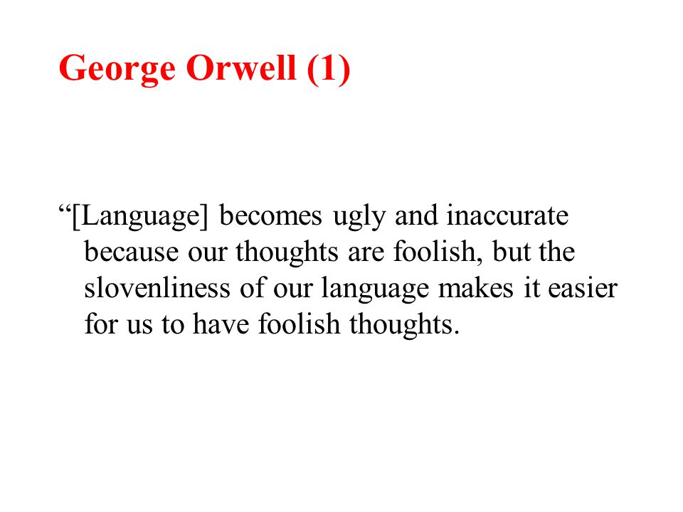 George Orwell (1) [Language] becomes ugly and inaccurate because our thoughts are foolish, but the slovenliness of our language makes it easier for us to have foolish thoughts.
