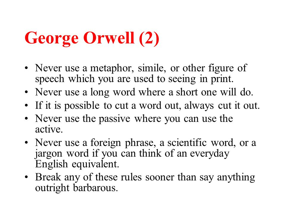 George Orwell (2) Never use a metaphor, simile, or other figure of speech which you are used to seeing in print. Never use a long word where a short o