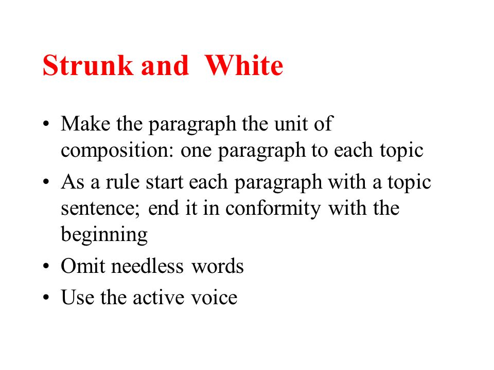 Strunk and White Make the paragraph the unit of composition: one paragraph to each topic As a rule start each paragraph with a topic sentence; end it