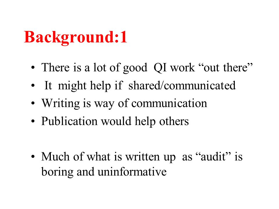 Background:1 There is a lot of good QI work out there It might help if shared/communicated Writing is way of communication Publication would help others Much of what is written up as audit is boring and uninformative