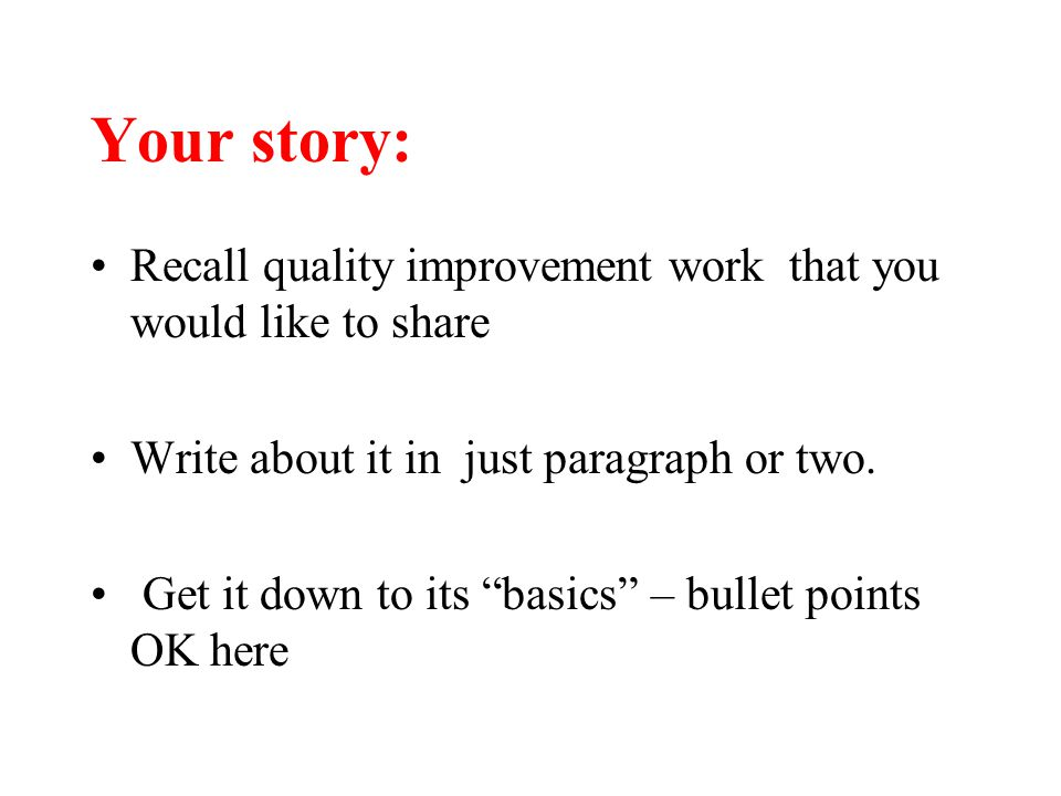 "Your story: Recall quality improvement work that you would like to share Write about it in just paragraph or two. Get it down to its ""basics"" – bullet"