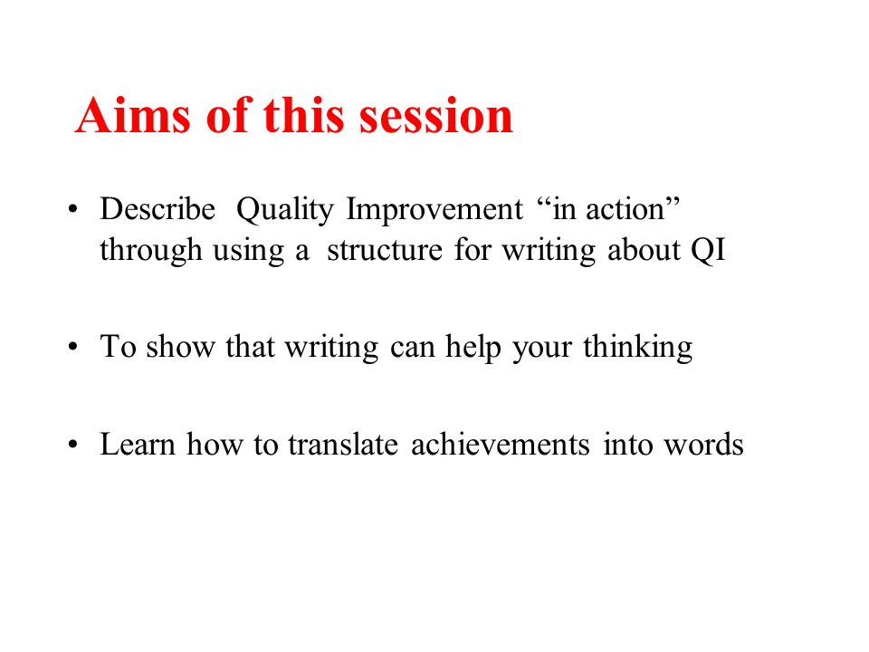 "Aims of this session Describe Quality Improvement ""in action"" through using a structure for writing about QI To show that writing can help your thinki"