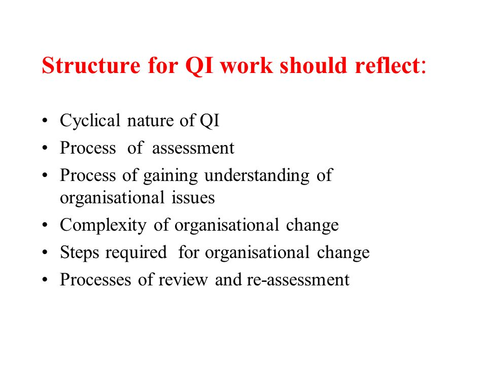 Structure for QI work should reflect : Cyclical nature of QI Process of assessment Process of gaining understanding of organisational issues Complexity of organisational change Steps required for organisational change Processes of review and re-assessment
