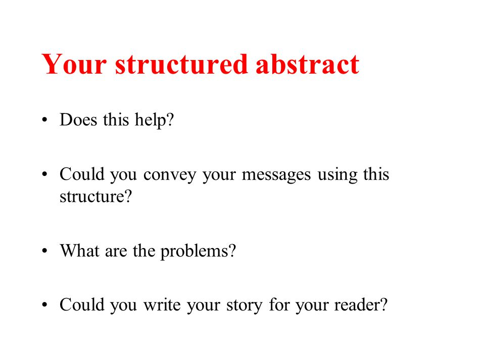 Your structured abstract Does this help? Could you convey your messages using this structure? What are the problems? Could you write your story for yo