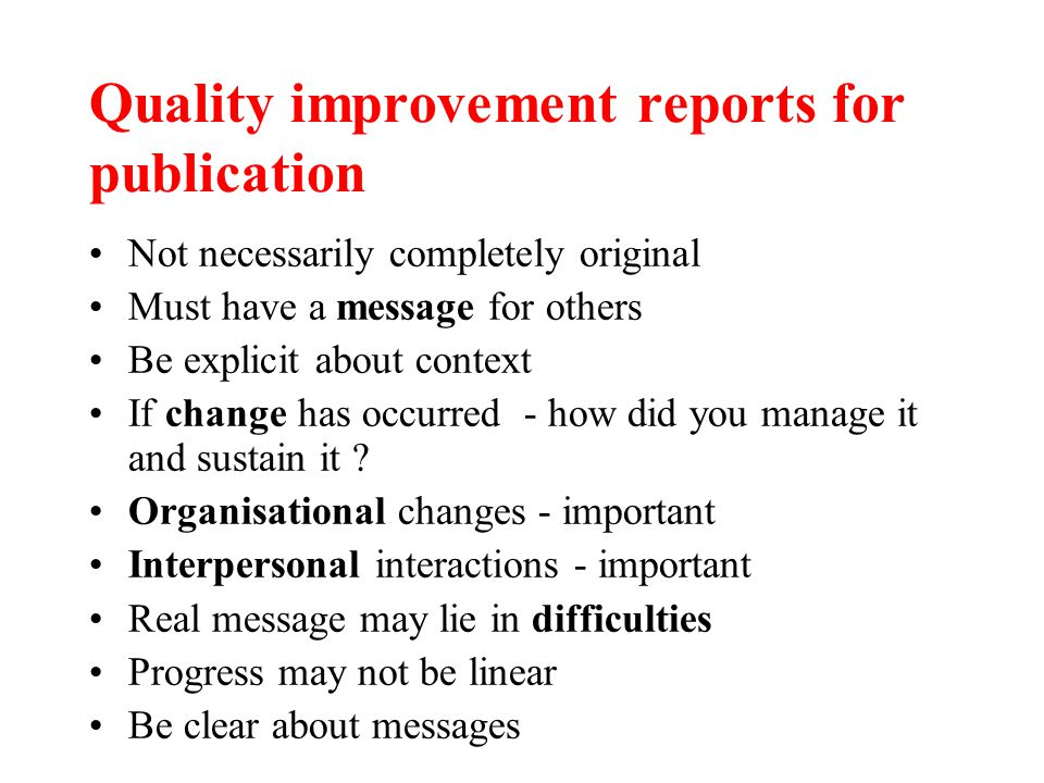 Quality improvement reports for publication Not necessarily completely original Must have a message for others Be explicit about context If change has occurred - how did you manage it and sustain it .