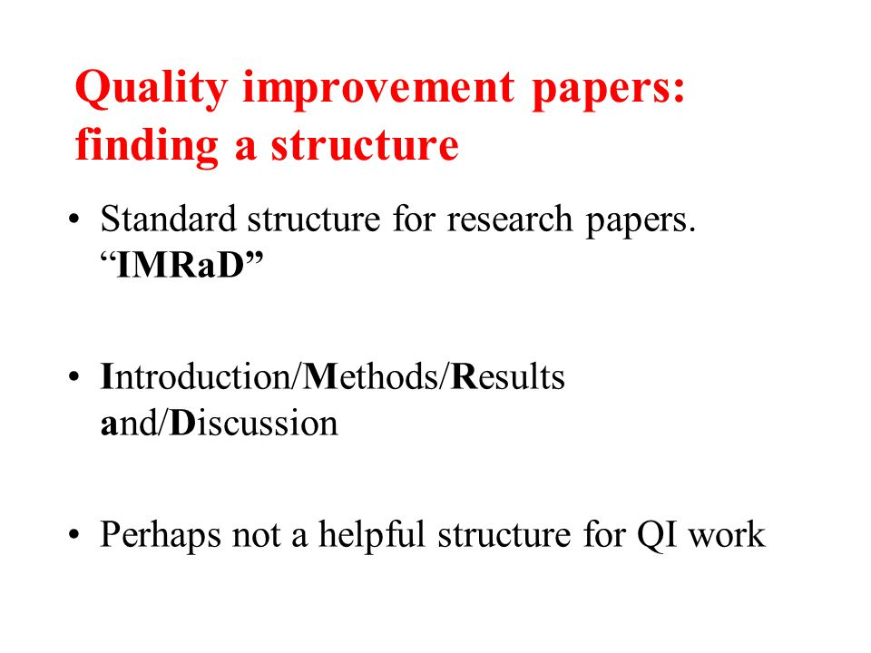"Quality improvement papers: finding a structure Standard structure for research papers. ""IMRaD"" Introduction/Methods/Results and/Discussion Perhaps no"