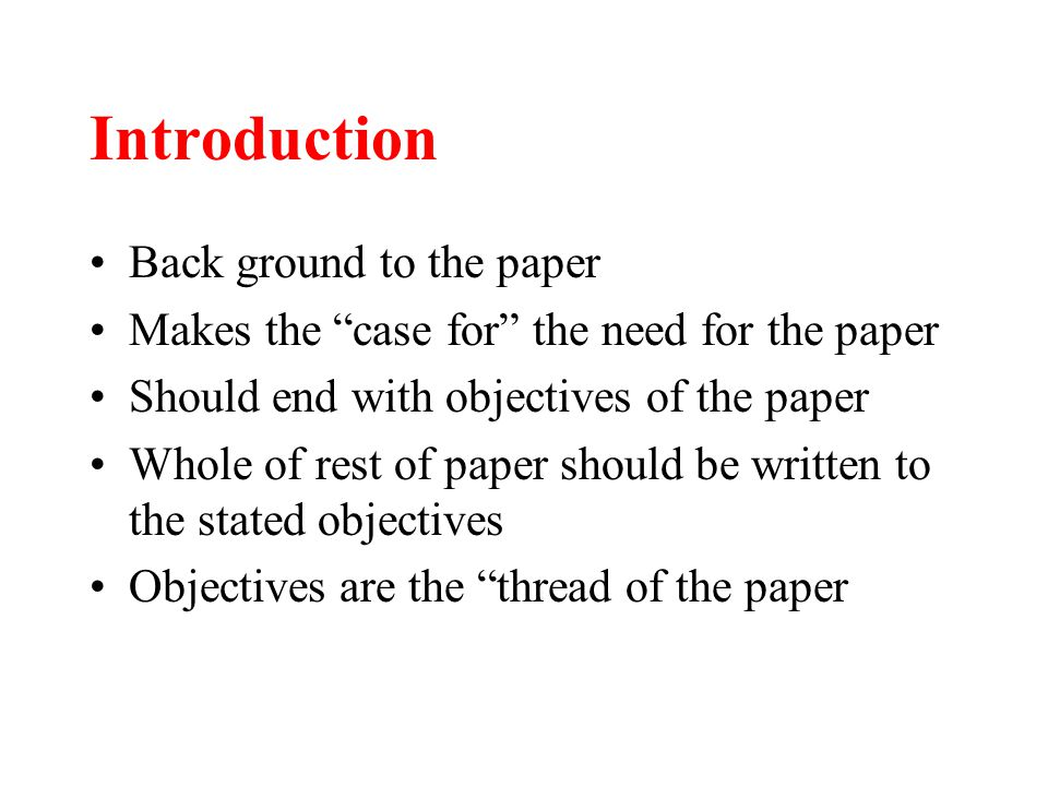 "Introduction Back ground to the paper Makes the ""case for"" the need for the paper Should end with objectives of the paper Whole of rest of paper shoul"