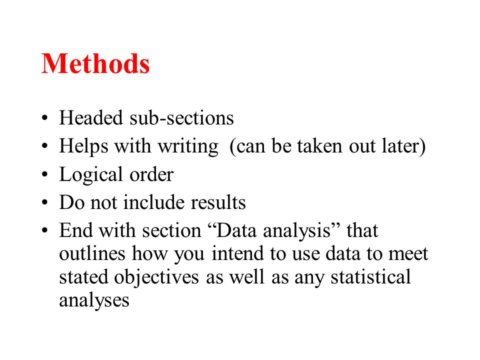 Methods Headed sub-sections Helps with writing (can be taken out later) Logical order Do not include results End with section Data analysis that outlines how you intend to use data to meet stated objectives as well as any statistical analyses
