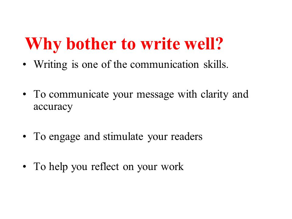 Why bother to write well? Writing is one of the communication skills. To communicate your message with clarity and accuracy To engage and stimulate yo