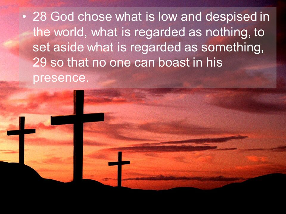 28 God chose what is low and despised in the world, what is regarded as nothing, to set aside what is regarded as something, 29 so that no one can boast in his presence.