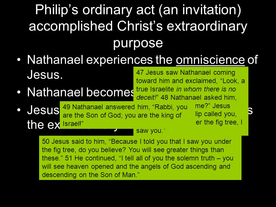 Philip's ordinary act (an invitation) accomplished Christ's extraordinary purpose Nathanael experiences the omniscience of Jesus.