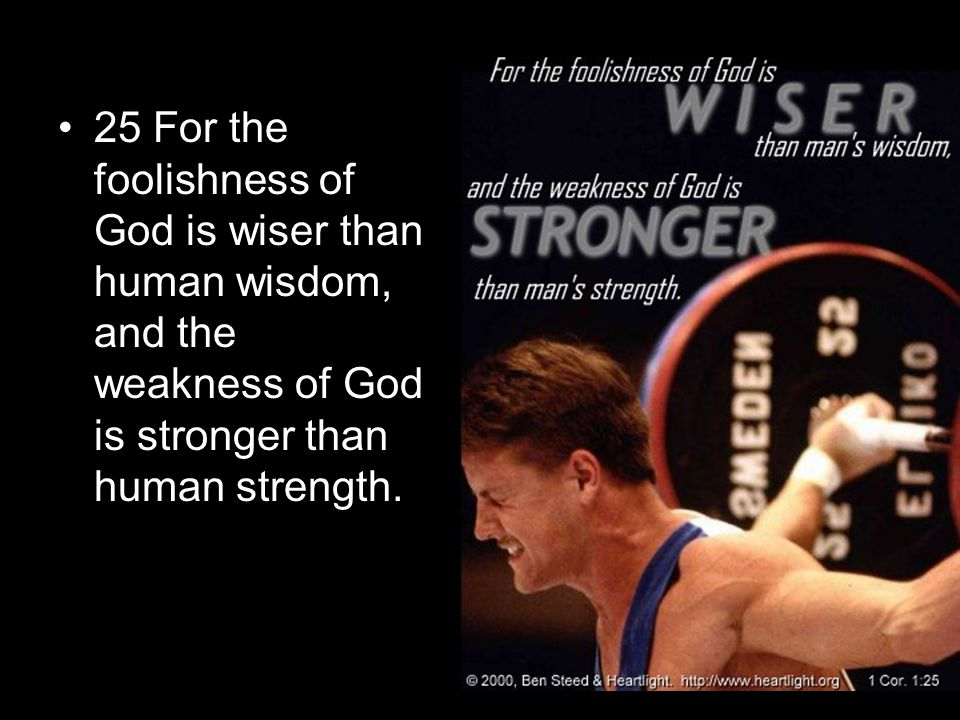 25 For the foolishness of God is wiser than human wisdom, and the weakness of God is stronger than human strength.