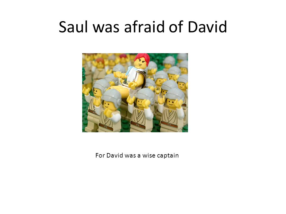 Saul was afraid of David For David was a wise captain