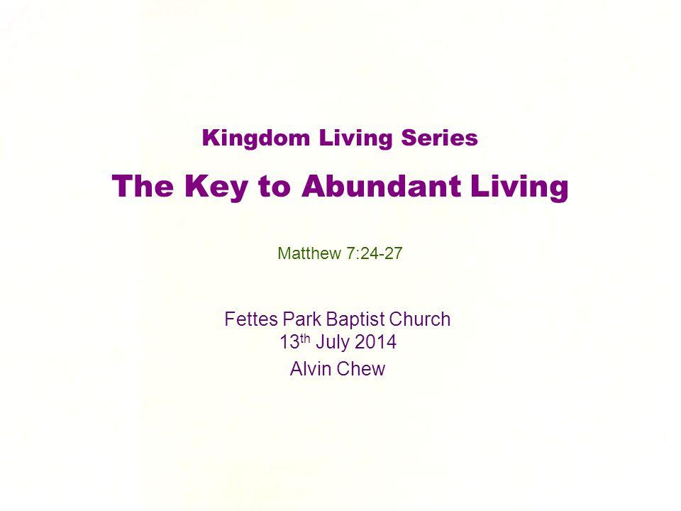 Kingdom Living Series The Key to Abundant Living Fettes Park Baptist Church 13 th July 2014 Alvin Chew Matthew 7:24-27