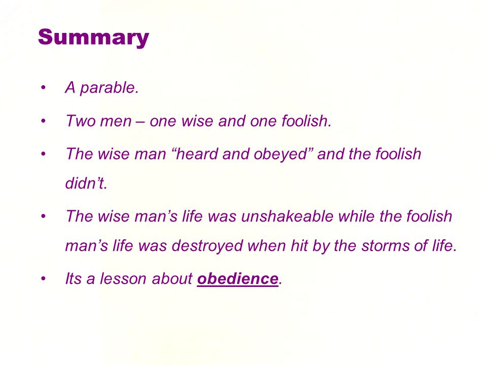 "Summary A parable. Two men – one wise and one foolish. The wise man ""heard and obeyed"" and the foolish didn't. The wise man's life was unshakeable whi"