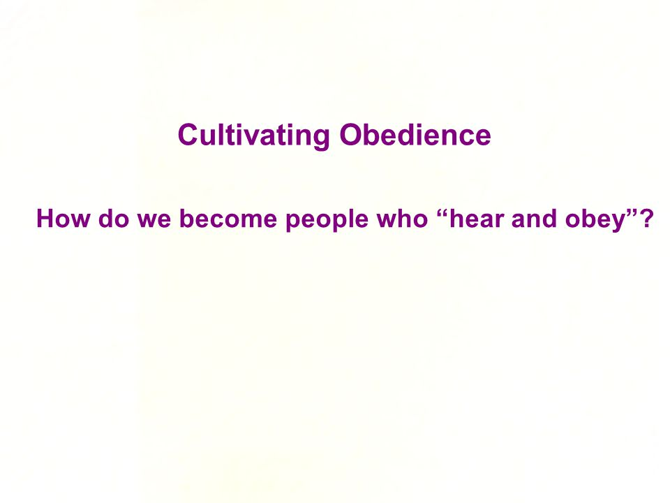 "How do we become people who ""hear and obey""? Cultivating Obedience"