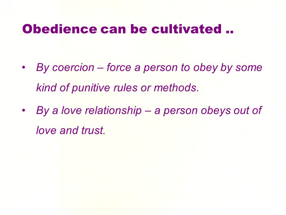 Obedience can be cultivated.. By coercion – force a person to obey by some kind of punitive rules or methods. By a love relationship – a person obeys