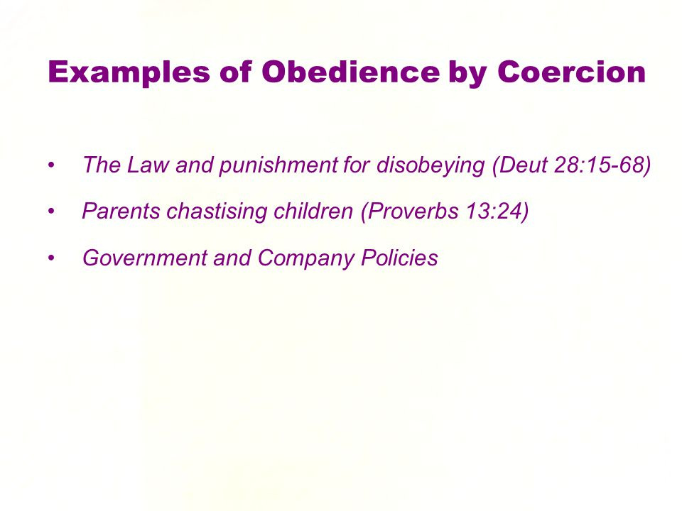 Examples of Obedience by Coercion The Law and punishment for disobeying (Deut 28:15-68) Parents chastising children (Proverbs 13:24) Government and Co