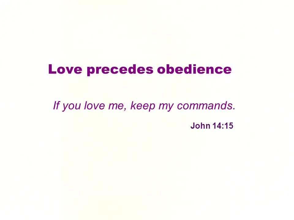 If you love me, keep my commands. John 14:15 Love precedes obedience