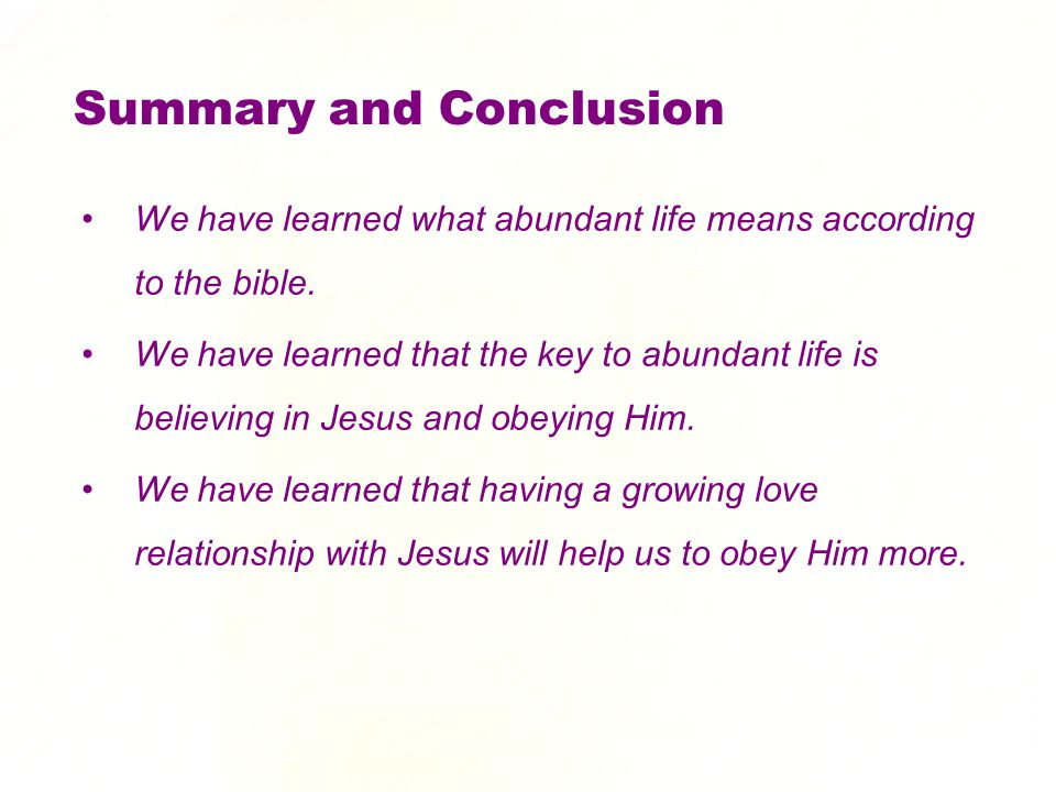 Summary and Conclusion We have learned what abundant life means according to the bible. We have learned that the key to abundant life is believing in