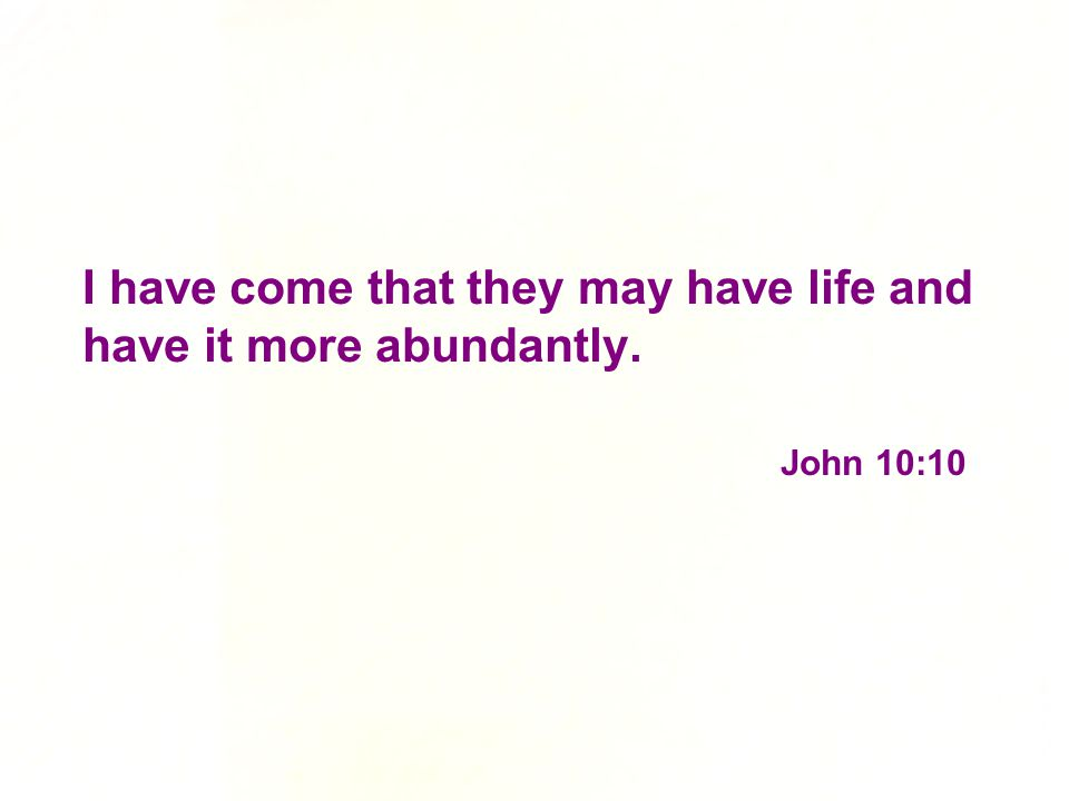 I have come that they may have life and have it more abundantly. John 10:10