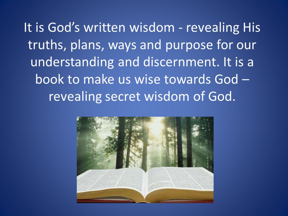 It is God's written wisdom - revealing His truths, plans, ways and purpose for our understanding and discernment.