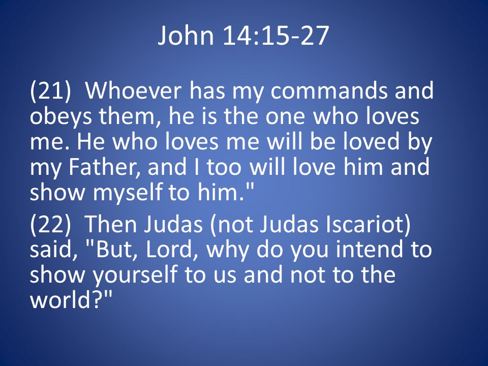 John 14:15-27 (21) Whoever has my commands and obeys them, he is the one who loves me.