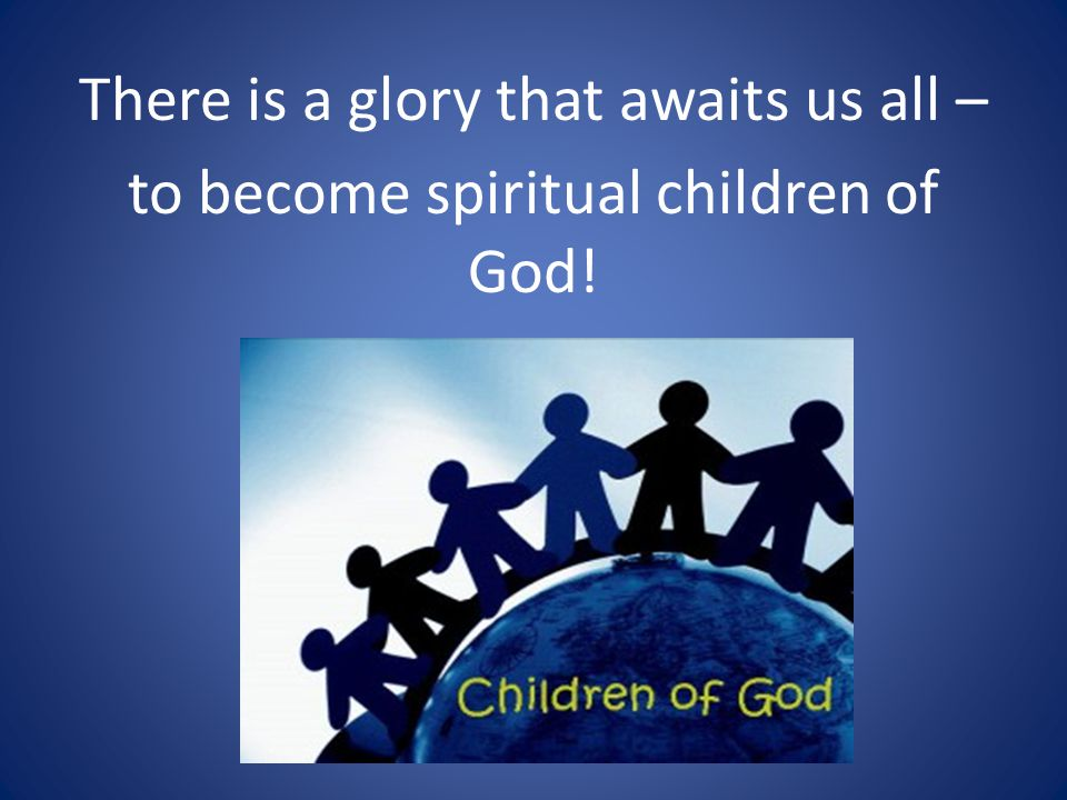There is a glory that awaits us all – to become spiritual children of God!