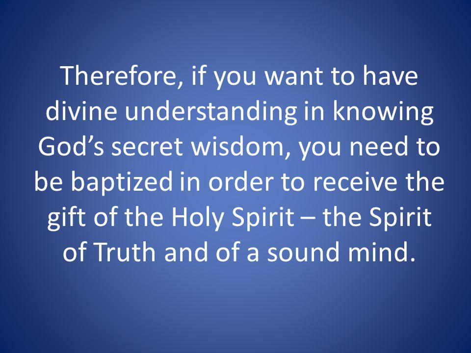 Therefore, if you want to have divine understanding in knowing God's secret wisdom, you need to be baptized in order to receive the gift of the Holy Spirit – the Spirit of Truth and of a sound mind.
