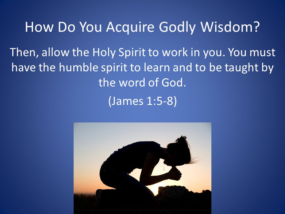 How Do You Acquire Godly Wisdom. Then, allow the Holy Spirit to work in you.