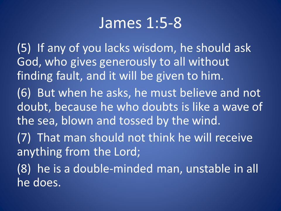 James 1:5-8 (5) If any of you lacks wisdom, he should ask God, who gives generously to all without finding fault, and it will be given to him.