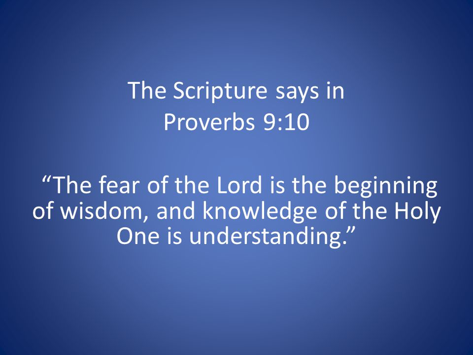 The Scripture says in Proverbs 9:10 The fear of the Lord is the beginning of wisdom, and knowledge of the Holy One is understanding.